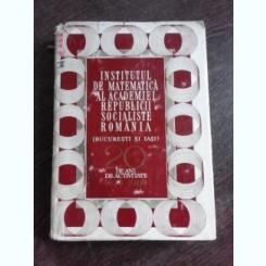 INSTITUTUL DE MATEMATICA AL ACADEMIEI REPUBLICII SOCIALISTE ROMANIA (BUCURESTI SI IASI), 20 DE ANI DE ACTIVITATE (A949-1969)