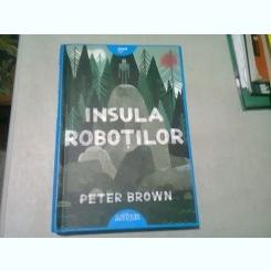 INSULA ROBOTILOR - PETER BROWN