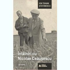 INTALNIRI CU NICOLAE CEAUSESCU - ION TRAIAN STEFANESCU