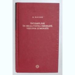 INTAMPLARI IN IREALITATEA IMEDIATA VIZIUNEA LUMINATA DE M. BLECHER , 2011,noua