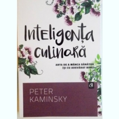 INTELIGENTA CULINARA, ARTA DE A MANCA SANATOS (SI CU ADEVARAT BINE) DE PETER KAMINSKY