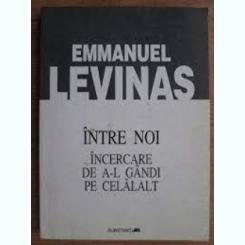 INTRE NOI, INCERCAREA DE A-L GANDI PE CELALALT - EMMANUEL LEVINAS