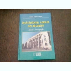 Invatamantul agricol din Bucuresti Studiu monografic editia a II-a - Maria Valeria Picu