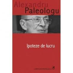 IPOTEZE DE LUCRU - ALEXANDRU PALEOLOGU