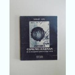 ISTORIA COMUNEI HARMAN DE LA INCEPUTURI PANA IN ANUL 1918 DE SERBAN LUPU , 1998