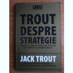 Jack Trout - Trout despre strategie. Cum sa cuceresti piata si sa ocupi un loc in mintea consumatorului