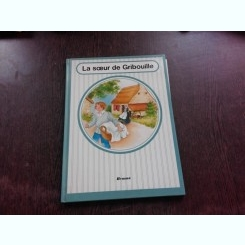 LA SOEUR DE GRIBOUILLE - ADAPTARE DE A, RENARD DUPA O SCRIERE A CONTESEI DE SEGUR  (CARTE PENTRU COPII, IN LIMBA FRANCEZA)