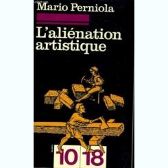 L'ALIENATION ARTISTIQUE - MARIO PERNIOLA  (CARTE IN LIMBA FRANCEZA)