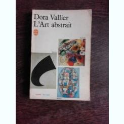 L'ART ABSTRAIT - DORA VALLIER  (CARTE IN LIMBA FRANCEZA)