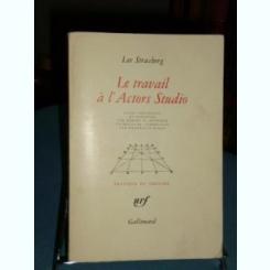 LE TRAVAIL A L'ACTORS STUDIO - LEE STRASBERG  (CARTE IN LIMBA FRANCEZA)