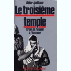 LE TROISIEME TEMPLE. ISRAEL DE L'UTOPIE A L'HISTOIRE - DIDIER EPELBAUM   (CARTE IN LIMBA FRANCEZA)