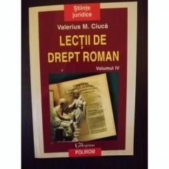 LECTII DE DREPT ROMAN - VALERIUS M. CIUCA  VOL.IV