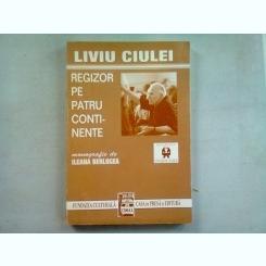 LIVIU CIULEI. REGIZOR PE PATRU CONTINENTE - ILEANA BERLOGEA