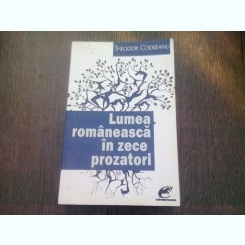 LUMEA ROMANEASCA IN ZECE PROZATORI - THEODOR CODREANU
