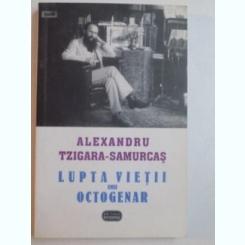 LUPTA VIETII UNUI OCTOGENAR DE ALEXANDRU TZIGARA SAMURCAS   VOL.1