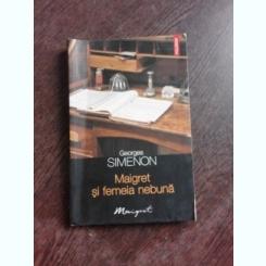 MAIGRET SI FEMEIA NEBUNA - GEROGES SIMENON