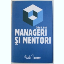 MANAGERI SI MENTORI - CREAREA PARTENERIATELOR EDUCATIONALE DE CHIP R. BELL , 2008