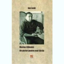 MARIUS CILIEVICI. UN PICTOR PENTRU MAI TARZIU - ION LAZAR