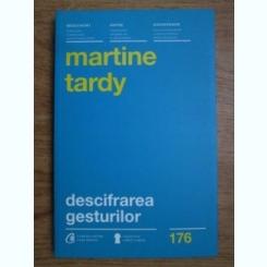 Martine Tardy - Descifrarea gesturilor. Cum sa-ti intelegi mai bine interlocutorii