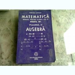 MATEMATICA MANUAL PENTRU CLASA A XII A, PROFIL M1, ELEMENTE DE ALGEBRA -MIRCEA GANGA  VOL.II