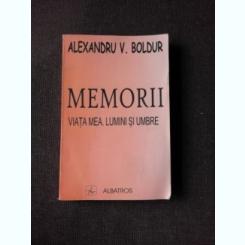 MEMORII VIATA MEA LUMINI SI UMBRE - ALEXANDRU V. BOLDUR