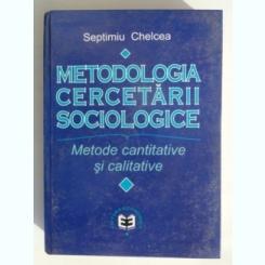 METODOLOGIA CERCETARII SOCIOLOGICE , METODE CANTITATIVE SI CALITATIVE DE SEPTIMIU CHELCEA