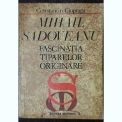 MIHAIL SADOVEANU -FASCINATIA TIPARELOR ORIGINARE - CONSTANTIN CIOPRAGA