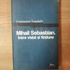 MIHAIL SEBASTIAN INTRE VIATA SI FICTIUNE - CONSTANTIN TRANDAFIR