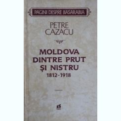 MOLDOVA DINTRE PRUT SI NISTRU (1812/1918), PETRE CAZACU