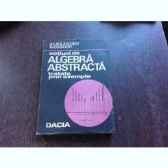 NOTIUNI DE ALGEBRA ABSTRACTA TRATATE PRIN EXEMPLE - ALEXANDRU BARBOSU