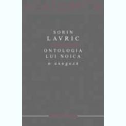 ONTOLOGIA LUI NOICA, O EXEGEZA - SORIN LAVRIC