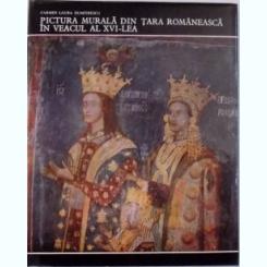 PICTURA MURALA DIN TARA ROMANEASCA IN VEACUL AL XVI - LEA DE CARMEN LAURA DUMITRESCU , BUCURESTI 1978