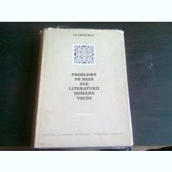 PROBLEME DE BAZA ALE LITERATURII ROMANE VECHI - I.C. CHITIMIA