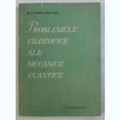 PROBLEMELE FILOSOFICE ALE MECANICII CUANTICE - M.E. OMELIANOVSKI