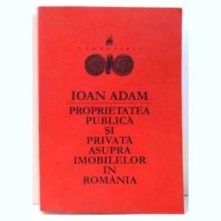 PROPRIETATEA PUBLICA SI PRIVATA ASUPRA IMOBILELOR IN ROMANIA de IOAN ADAM , 2000