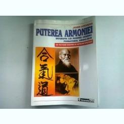 PUTEREA ARMONIEI. BIOGRAFIA LUI MORIHEI UESHIBA, FONDATORUL AIKIDO-ULUI - JOHN STEVENS