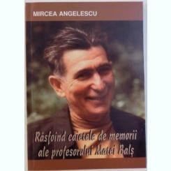 RASFOIND CAIETELE DE MEMORII ALE PROFESORULUI MATEI BALS - MIRCEA ANGELESCU