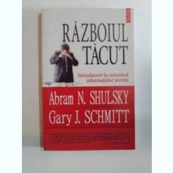RAZBOIUL TACUT , INTRODUCERE IN UNIVERSUL INFORMATIILOR SECRETE DE ABRAM N. SHULSKY , GARY J. SCHMITT