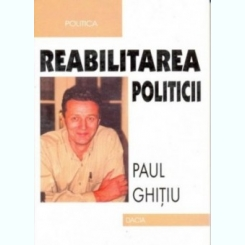 REABILITAREA POLITICII - PAUL GHITIU