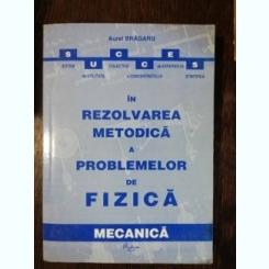 REZOLVAREA METODICA A PROBLEMELOR DE FIZICA - AUREL BRAGARU