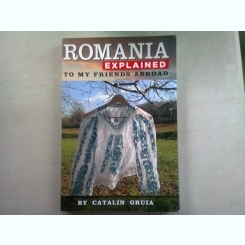 ROMANIA EXPLAINED TO MY FRIENDS ABROAD - CATALIN GRUIA   (CARTE DE CALATORIE)