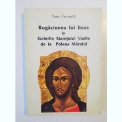 RUGACIUNEA LUI IISUS IN SCRIERILE STARETULUI VASILE DE LA POIANA MARULUI de DARIO RACCANELLO , 1996