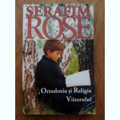 Serafim Rose - Ortodoxia si Religia Viitorului
