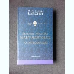 SFANTUL MAXIM MARTURISITORUL, O INTRODUCERE - JEAN CLAUDE LARCHET