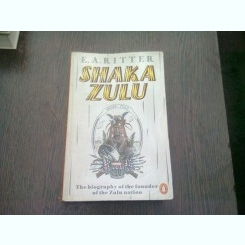 SHAKA ZULU. THE BIOGRAPHY OF THE FONDER OF THE ZULU NATION - E.A. RITTER  (CARTE IN LIMBA ENGLEZA)