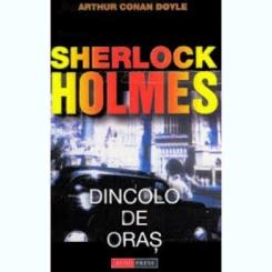 SHERLOCK HOLMES. DINCOLO DE ORAS - ARTHUR CONAN DOYLE