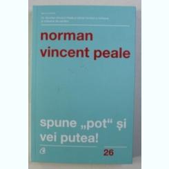 SPUNE POT SI VEI PUTEA! - NORMAN VINCENT PEALE