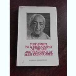 SUPPLEMENT TO A BIBLIOGRAPHY OF THE LIFE AND TEACHINGS OF JIDDU KRISHNAMURTI - SUSUNAGA WEERAPERUMA  (CARTE IN LIMBA ENGLEZA)