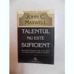 TALENTUL NU ESTE SUFICIENT , DESCOPERA OPTIUNILE CARE TE VOR PURTA MAI DEPARTE DECAT ITI PERMITE TALENTUL DE JOHN C. MAXWELL