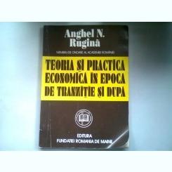 TEORIA SI PRACTICA ECONOMICA IN EPOCA DE TRANZITIE SI DUPA - ANGHEL N. RUGINA